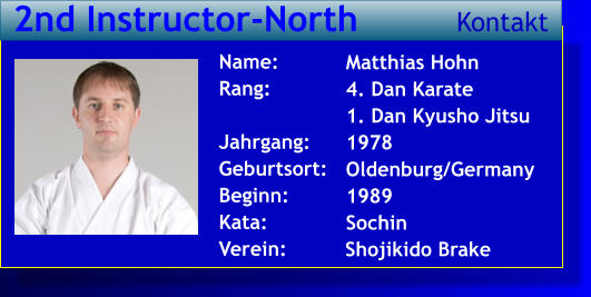 Matthias Hohn 4. Dan Karate 1. Dan Kyusho Jitsu 1978 Oldenburg/Germany 1989 Sochin   Name: Rang:  Jahrgang: Geburtsort: Beginn: Kata: Verein:   2nd Instructor-North Kontakt Shojikido Brake
