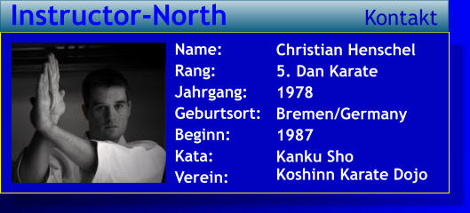 Christian Henschel 5. Dan Karate 1978 Bremen/Germany 1987 Kanku Sho   Koshinn Karate Dojo  Name: Rang: Jahrgang: Geburtsort: Beginn: Kata: Verein:   Instructor-North Kontakt